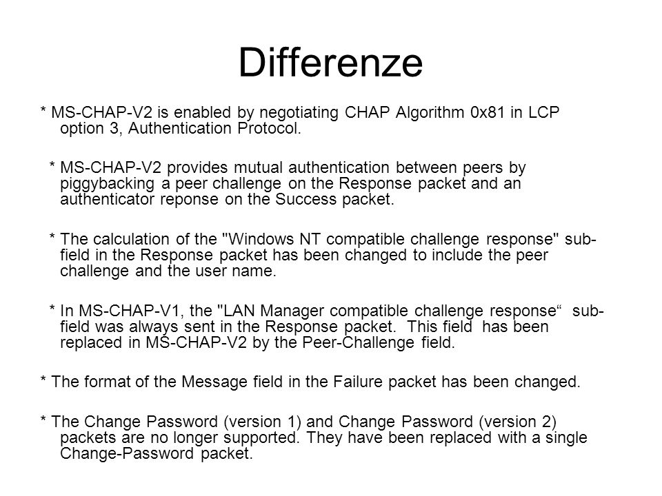 Differenze * MS-CHAP-V2 is enabled by negotiating CHAP Algorithm 0x81 in LCP option 3, Authentication Protocol.