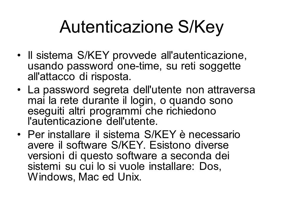 Autenticazione S/KeyIl sistema S/KEY provvede all autenticazione, usando password one-time, su reti soggette all attacco di risposta.