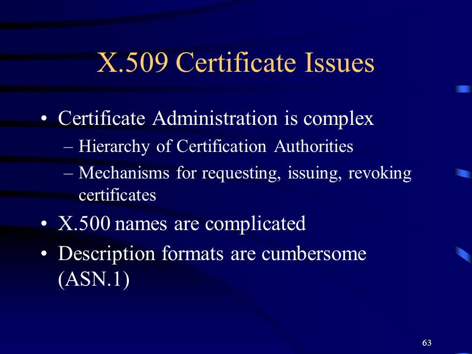 X.509 Certificate Issues Certificate Administration is complex