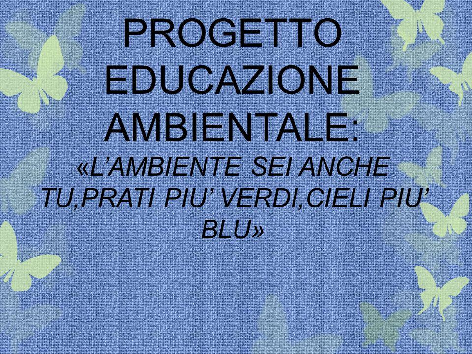 PROGETTO EDUCAZIONE AMBIENTALE: «L'AMBIENTE SEI ANCHE TU,PRATI PIU' VERDI,CIELI PIU' BLU»