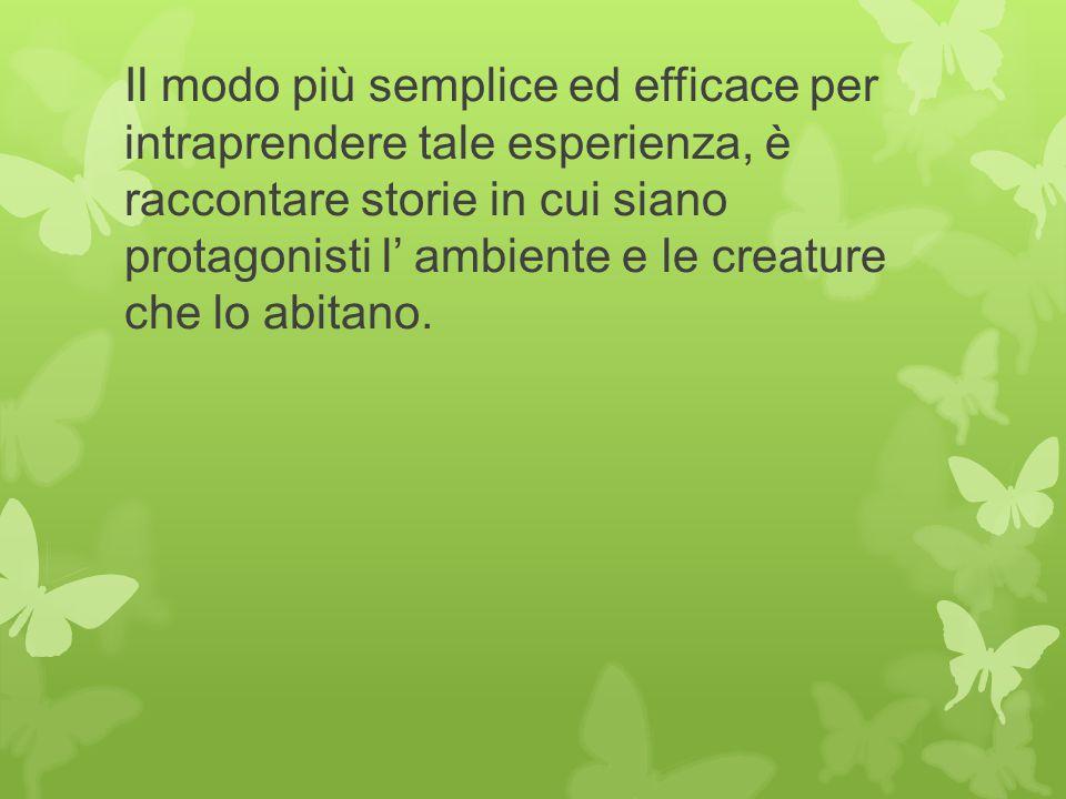 Il modo più semplice ed efficace per intraprendere tale esperienza, è raccontare storie in cui siano protagonisti l' ambiente e le creature che lo abitano.