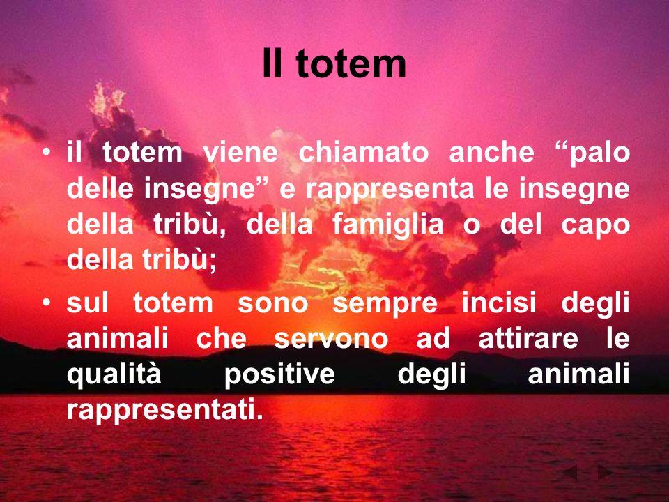 Il totem il totem viene chiamato anche palo delle insegne e rappresenta le insegne della tribù, della famiglia o del capo della tribù;