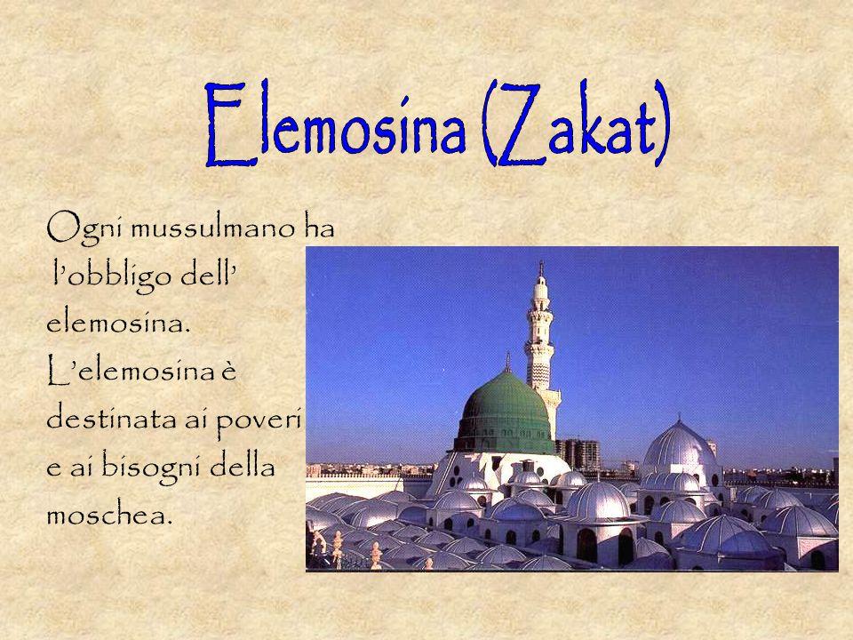 Elemosina (Zakat) Ogni mussulmano ha l'obbligo dell' elemosina.