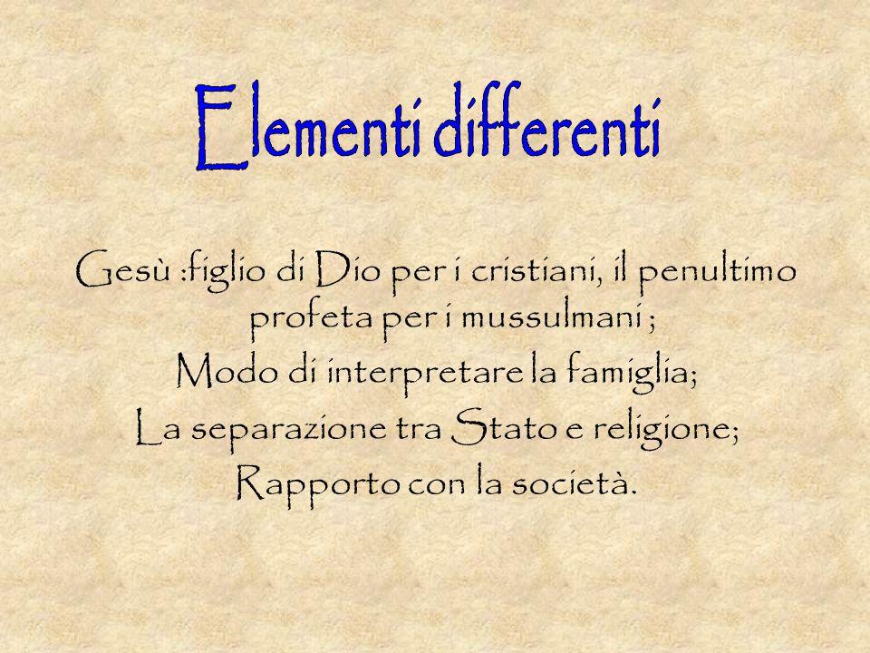 Elementi differenti Gesù :figlio di Dio per i cristiani, il penultimo profeta per i mussulmani ; Modo di interpretare la famiglia;
