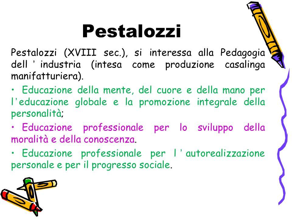 Pestalozzi Pestalozzi (XVIII sec.), si interessa alla Pedagogia dell'industria (intesa come produzione casalinga manifatturiera).