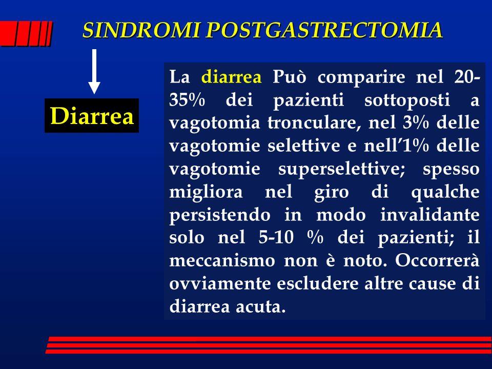 La diarrea Può comparire nel 20-35% dei pazienti sottoposti a vagotomia tronculare, nel 3% delle vagotomie selettive e nell'1% delle vagotomie superselettive; spesso migliora nel giro di qualche persistendo in modo invalidante solo nel 5-10 % dei pazienti; il meccanismo non è noto. Occorrerà ovviamente escludere altre cause di diarrea acuta.