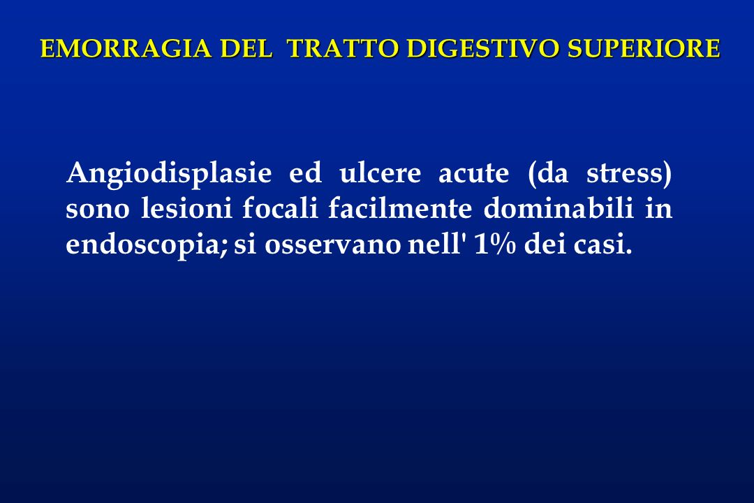 Angiodisplasie ed ulcere acute (da stress) sono lesioni focali facilmente dominabili in endoscopia; si osservano nell 1% dei casi.
