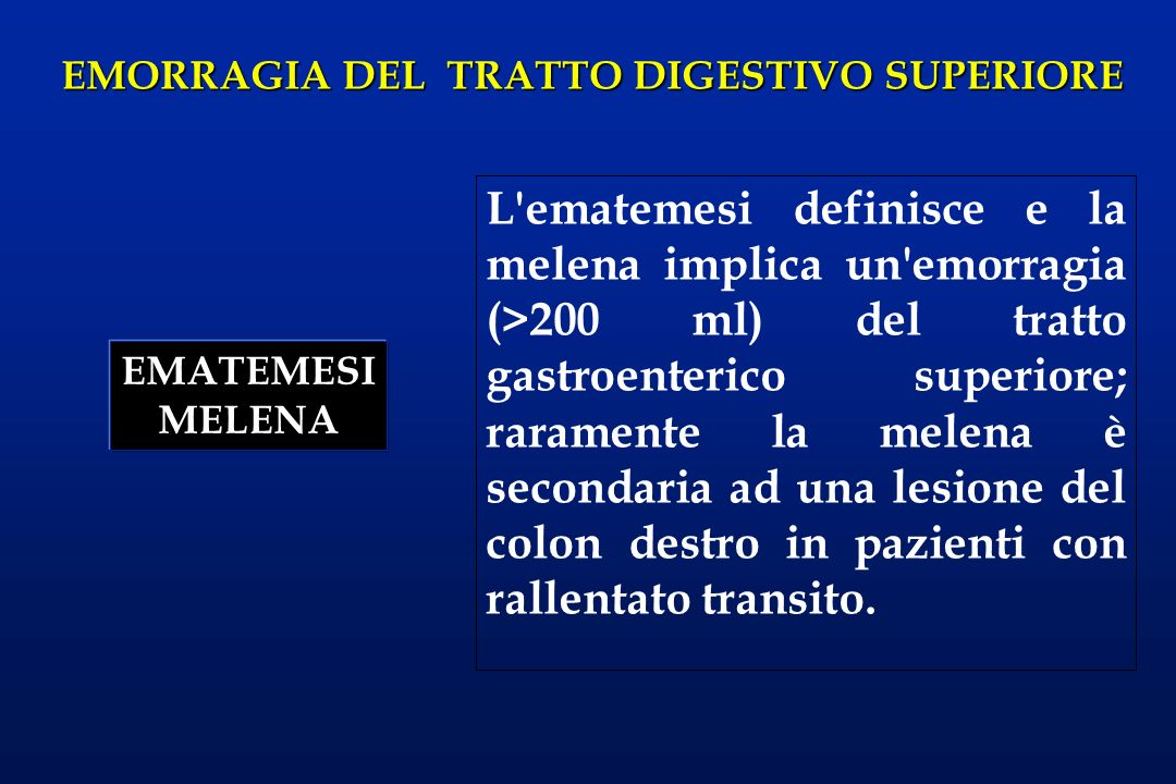 L ematemesi definisce e la melena implica un emorragia (>200 ml) del tratto gastroenterico superiore; raramente la melena è secondaria ad una lesione del colon destro in pazienti con rallentato transito.