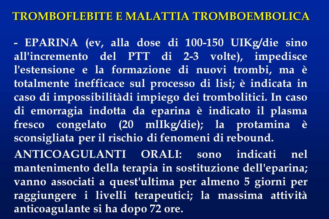 - EPARINA (ev, alla dose di 100-150 UIKg/die sino all incremento del PTT di 2-3 volte), impedisce l estensione e la formazione di nuovi trombi, ma è totalmente inefficace sul processo di lisi; è indicata in caso di impossibilitàdi impiego dei trombolitici. In caso di emorragia indotta da eparina è indicato il plasma fresco congelato (20 mlIkg/die); la protamina è sconsigliata per il rischio di fenomeni di rebound.