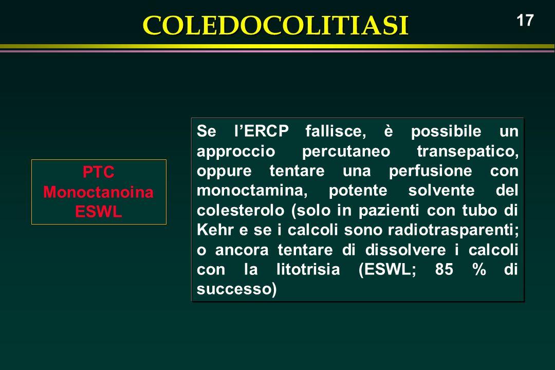 Se l'ERCP fallisce, è possibile un approccio percutaneo transepatico, oppure tentare una perfusione con monoctamina, potente solvente del colesterolo (solo in pazienti con tubo di Kehr e se i calcoli sono radiotrasparenti; o ancora tentare di dissolvere i calcoli con la litotrisia (ESWL; 85 % di successo)