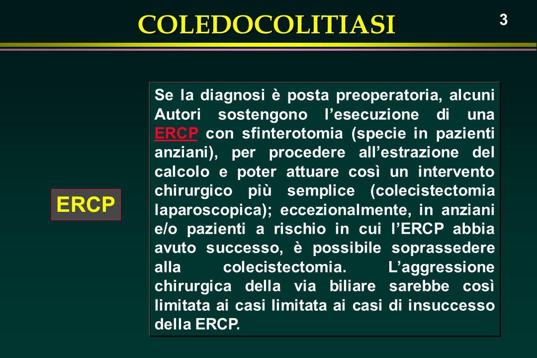 Se la diagnosi è posta preoperatoria, alcuni Autori sostengono l'esecuzione di una ERCP con sfinterotomia (specie in pazienti anziani), per procedere all'estrazione del calcolo e poter attuare così un intervento chirurgico più semplice (colecistectomia laparoscopica); eccezionalmente, in anziani e/o pazienti a rischio in cui l'ERCP abbia avuto successo, è possibile soprassedere alla colecistectomia. L'aggressione chirurgica della via biliare sarebbe così limitata ai casi limitata ai casi di insuccesso della ERCP.
