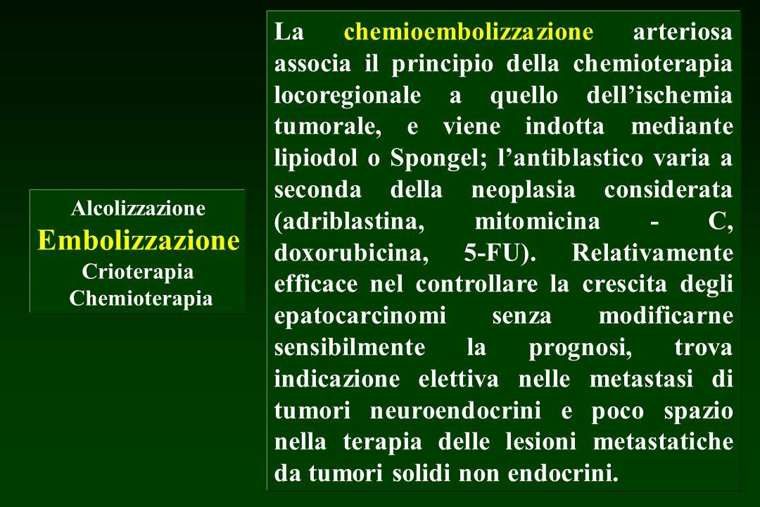 La chemioembolizzazione arteriosa associa il principio della chemioterapia locoregionale a quello dell'ischemia tumorale, e viene indotta mediante lipiodol o Spongel; l'antiblastico varia a seconda della neoplasia considerata (adriblastina, mitomicina - C, doxorubicina, 5-FU). Relativamente efficace nel controllare la crescita degli epatocarcinomi senza modificarne sensibilmente la prognosi, trova indicazione elettiva nelle metastasi di tumori neuroendocrini e poco spazio nella terapia delle lesioni metastatiche da tumori solidi non endocrini.