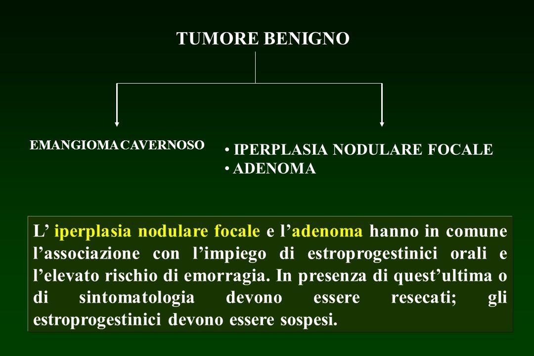 TUMORE BENIGNO EMANGIOMA CAVERNOSO. IPERPLASIA NODULARE FOCALE. ADENOMA.