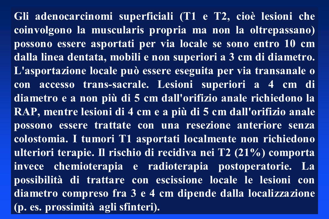 Gli adenocarcinomi superficiali (T1 e T2, cioè lesioni che coinvolgono la muscularis propria ma non la oltrepassano) possono essere asportati per via locale se sono entro 10 cm dalla linea dentata, mobili e non superiori a 3 cm di diametro.