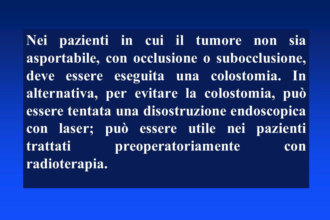 Nei pazienti in cui il tumore non sia asportabile, con occlusione o subocclusione, deve essere eseguita una colostomia.