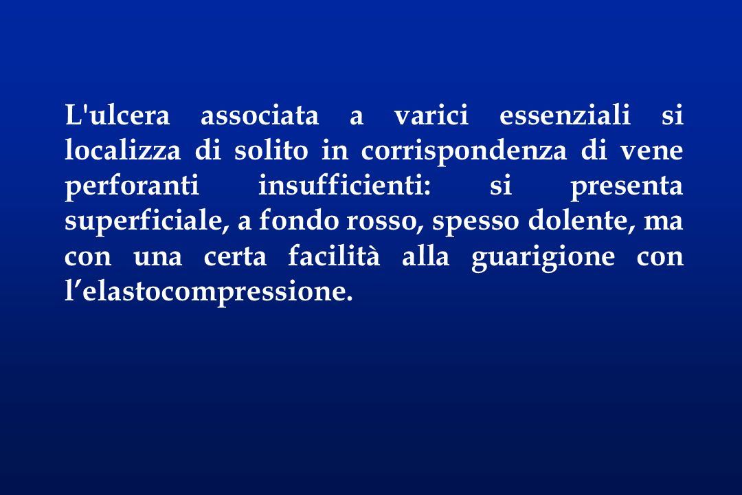 L ulcera associata a varici essenziali si localizza di solito in corrispondenza di vene perforanti insufficienti: si presenta superficiale, a fondo rosso, spesso dolente, ma con una certa facilità alla guarigione con l'elastocompressione.