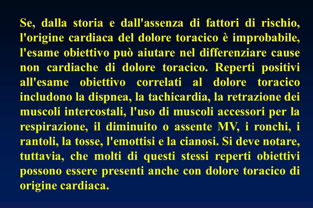 Se, dalla storia e dall assenza di fattori di rischio, l origine cardiaca del dolore toracico è improbabile, l esame obiettivo può aiutare nel differenziare cause non cardiache di dolore toracico.