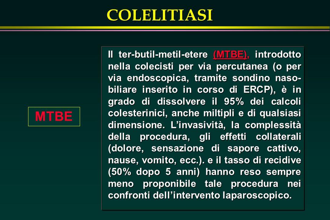 Il ter-butil-metil-etere (MTBE), introdotto nella colecisti per via percutanea (o per via endoscopica, tramite sondino naso-biliare inserito in corso di ERCP), è in grado di dissolvere il 95% dei calcoli colesterinici, anche miltipli e di qualsiasi dimensione. L'invasività, la complessità della procedura, gli effetti collaterali (dolore, sensazione di sapore cattivo, nause, vomito, ecc.). e il tasso di recidive (50% dopo 5 anni) hanno reso sempre meno proponibile tale procedura nei confronti dell'intervento laparoscopico.