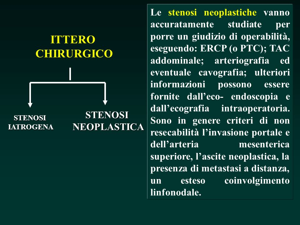 Le stenosi neoplastiche vanno accuratamente studiate per porre un giudizio di operabilità, eseguendo: ERCP (o PTC); TAC addominale; arteriografia ed eventuale cavografia; ulteriori informazioni possono essere fornite dall'eco- endoscopia e dall'ecografia intraoperatoria. Sono in genere criteri di non resecabilità l'invasione portale e dell'arteria mesenterica superiore, l'ascite neoplastica, la presenza di metastasi a distanza, un esteso coinvolgimento linfonodale.