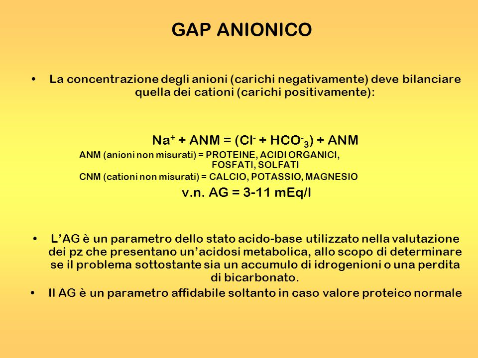 GAP ANIONICO Na+ + ANM = (Cl- + HCO-3) + ANM v.n. AG = 3-11 mEq/l