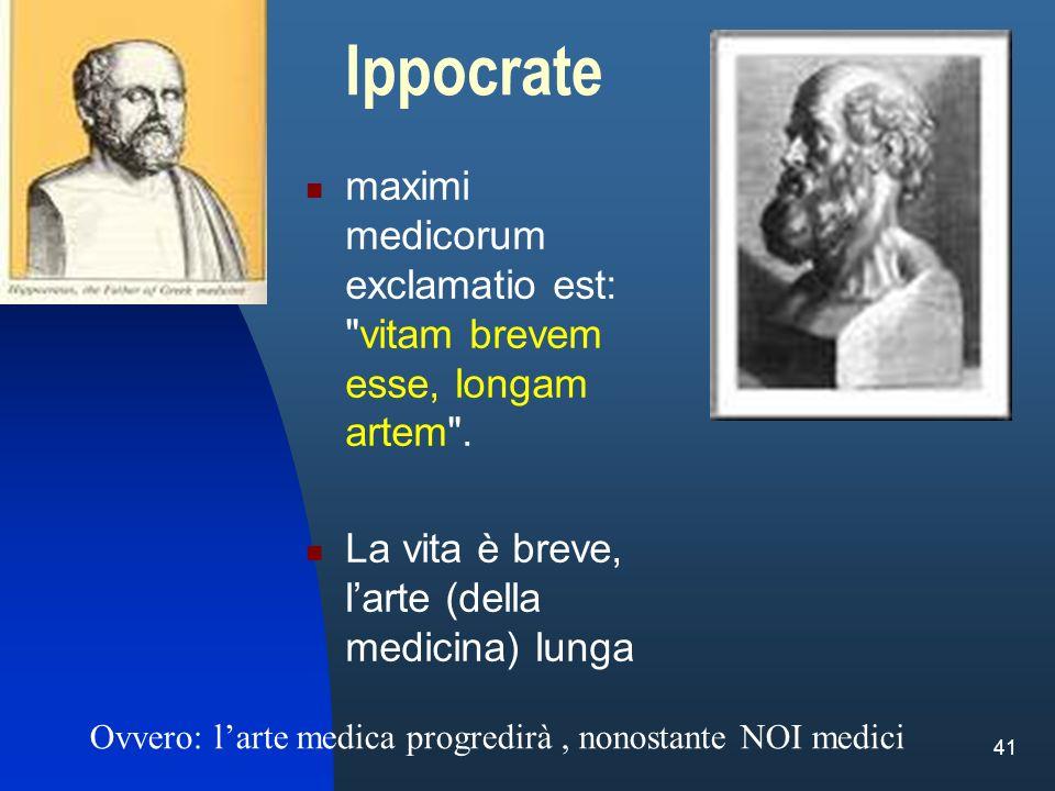 Ippocrate maximi medicorum exclamatio est: vitam brevem esse, longam artem . La vita è breve, l'arte (della medicina) lunga.