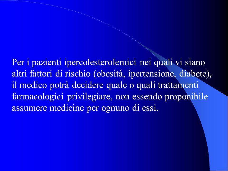 Per i pazienti ipercolesterolemici nei quali vi siano altri fattori di rischio (obesità, ipertensione, diabete), il medico potrà decidere quale o quali trattamenti farmacologici privilegiare, non essendo proponibile assumere medicine per ognuno di essi.
