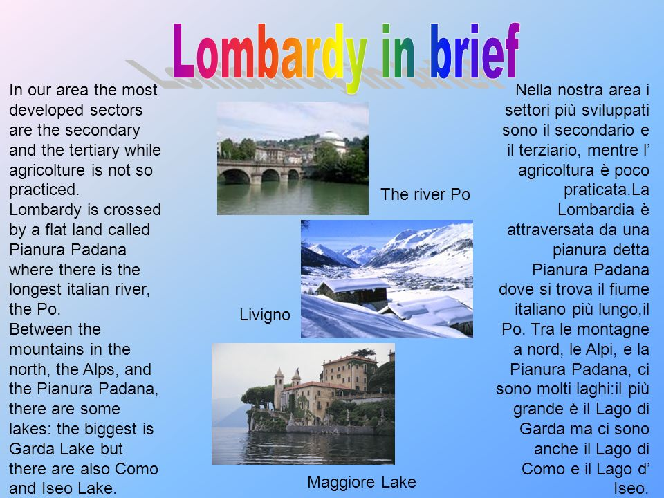Lombardy in brief In our area the most developed sectors are the secondary and the tertiary while agricolture is not so practiced.