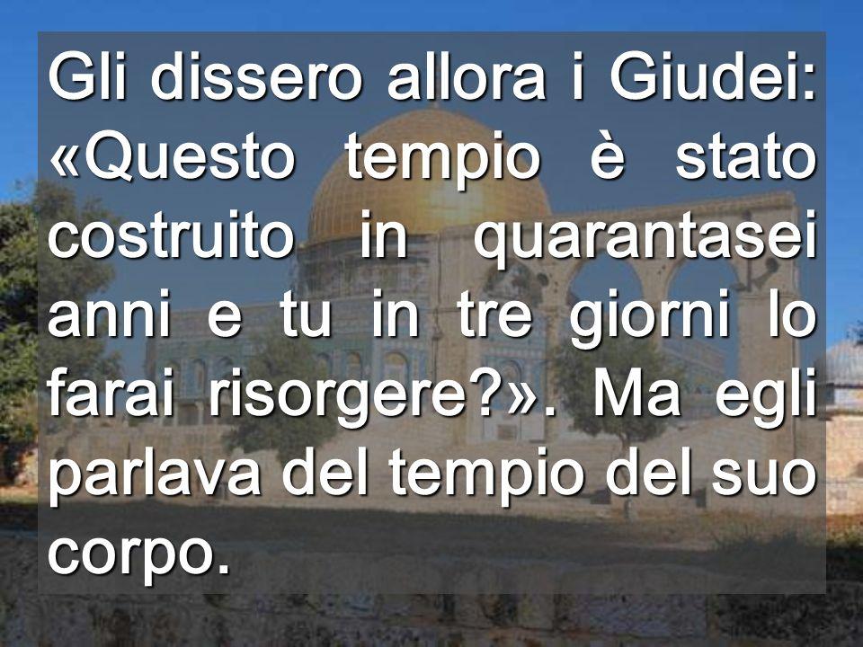 Gli dissero allora i Giudei: «Questo tempio è stato costruito in quarantasei anni e tu in tre giorni lo farai risorgere ».