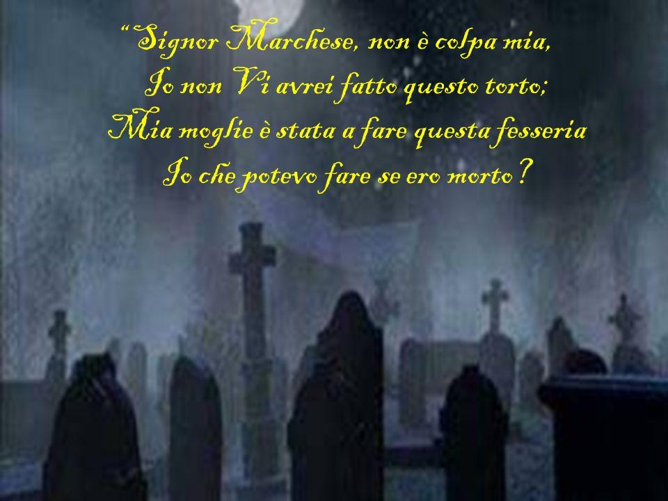 Signor Marchese, non è colpa mia, Io non Vi avrei fatto questo torto; Mia moglie è stata a fare questa fesseria Io che potevo fare se ero morto