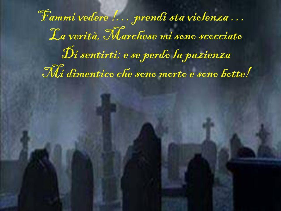 Fammi vedere !… prendi sta violenza … La verità, Marchese mi sono scocciato Di sentirti; e se perdo la pazienza Mi dimentico che sono morto e sono botte!