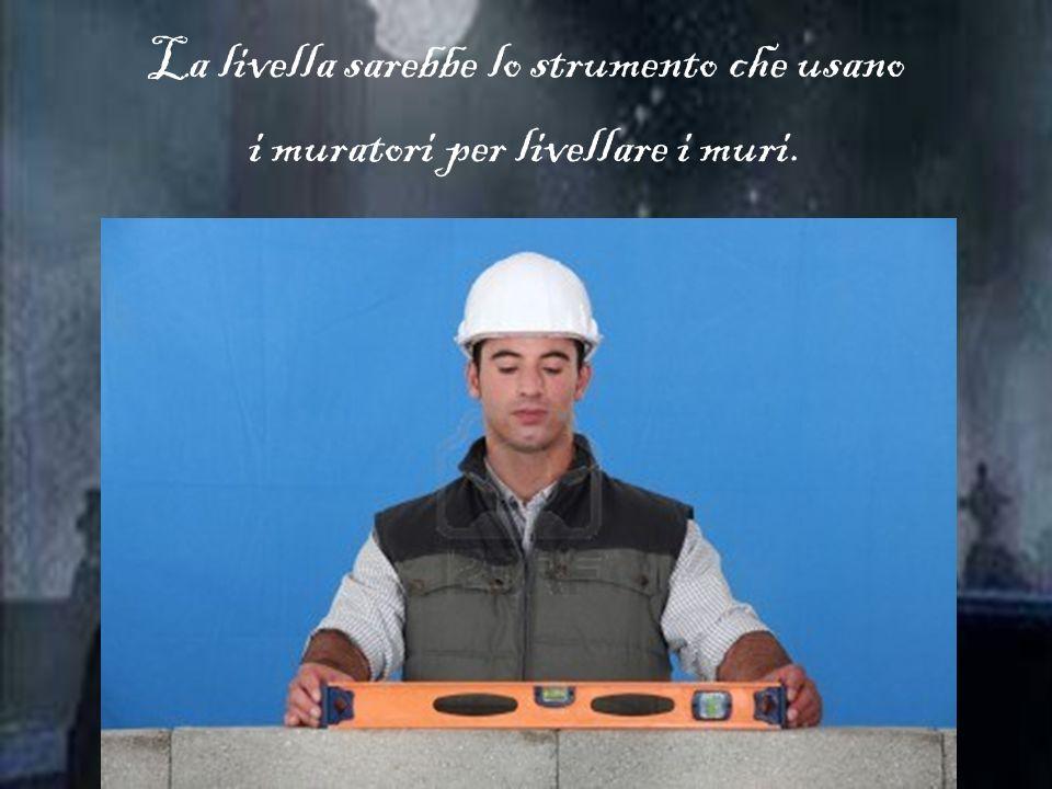 La livella sarebbe lo strumento che usano i muratori per livellare i muri.