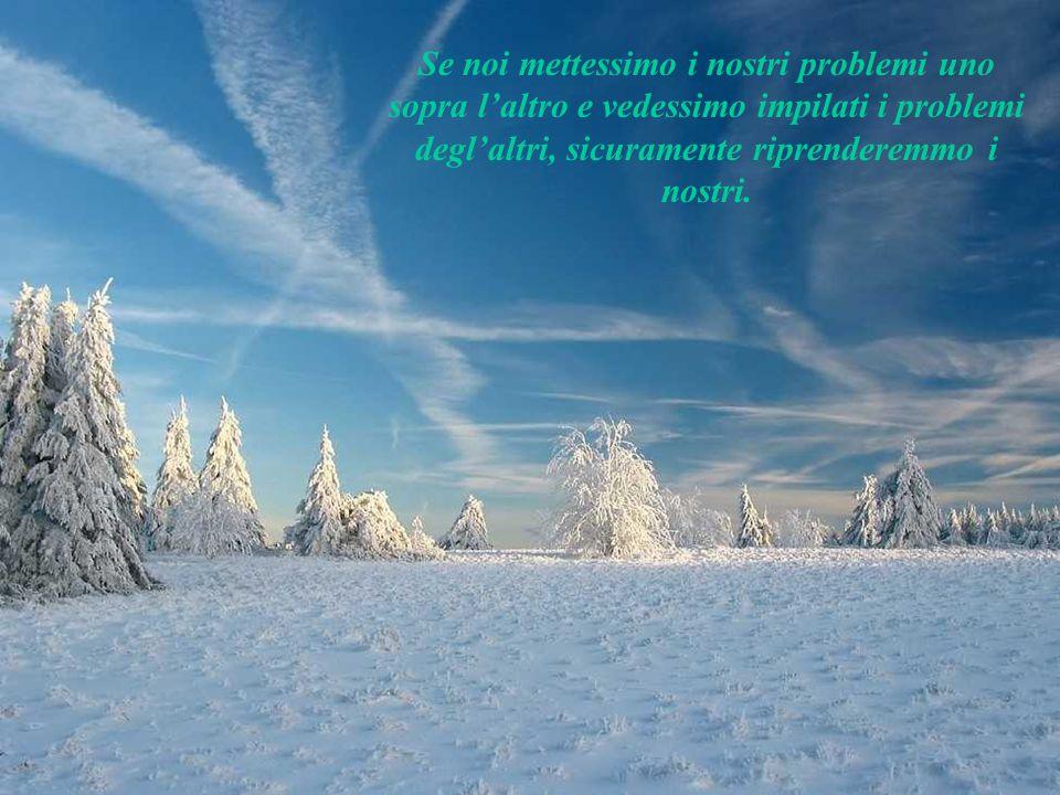 Se noi mettessimo i nostri problemi uno sopra l'altro e vedessimo impilati i problemi degl'altri, sicuramente riprenderemmo i nostri.
