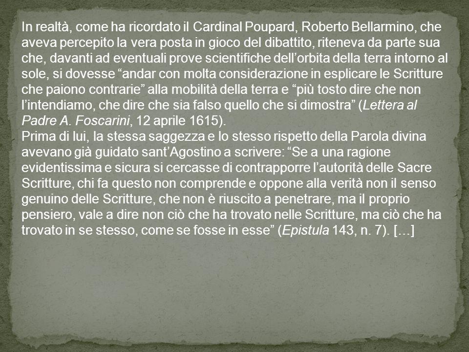 In realtà, come ha ricordato il Cardinal Poupard, Roberto Bellarmino, che aveva percepito la vera posta in gioco del dibattito, riteneva da parte sua che, davanti ad eventuali prove scientifiche dell'orbita della terra intorno al sole, si dovesse andar con molta considerazione in esplicare le Scritture che paiono contrarie alla mobilità della terra e più tosto dire che non l'intendiamo, che dire che sia falso quello che si dimostra (Lettera al Padre A. Foscarini, 12 aprile 1615).