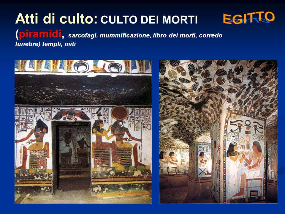 Atti di culto: CULTO DEI MORTI (piramidi, sarcofagi, mummificazione, libro dei morti, corredo funebre) templi, miti