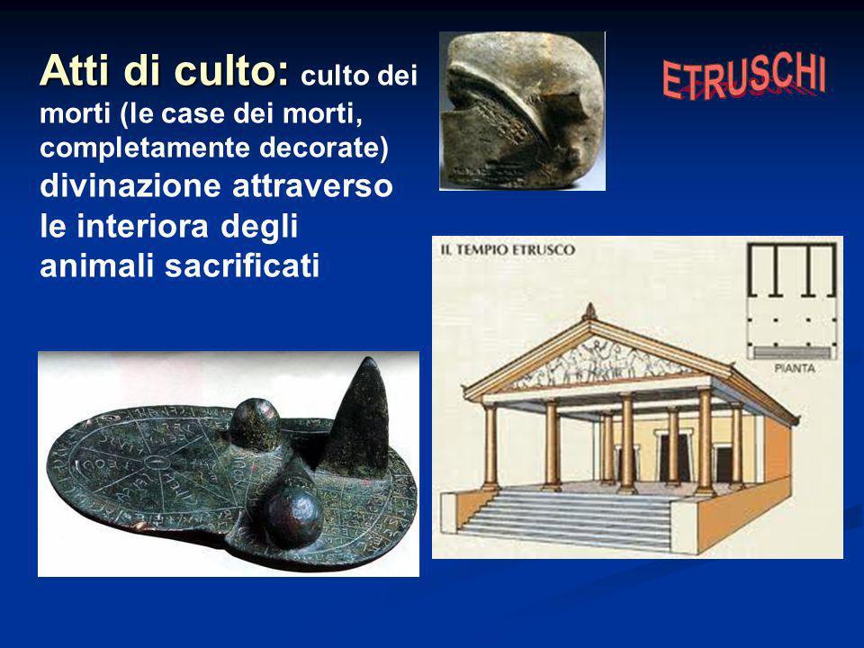 Atti di culto: culto dei morti (le case dei morti, completamente decorate) divinazione attraverso le interiora degli animali sacrificati