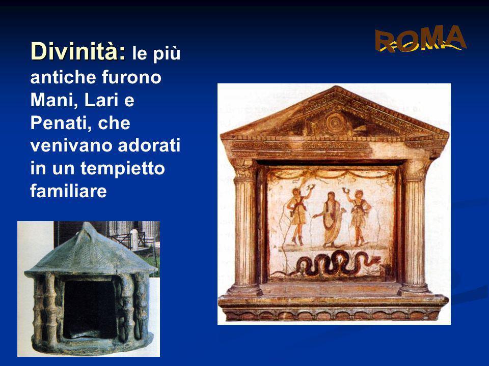 Divinità: le più antiche furono Mani, Lari e Penati, che venivano adorati in un tempietto familiare