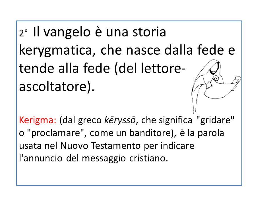 2° Il vangelo è una storia kerygmatica, che nasce dalla fede e tende alla fede (del lettore-ascoltatore).