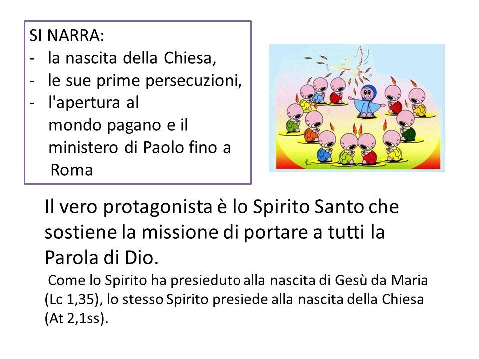 SI NARRA: la nascita della Chiesa, le sue prime persecuzioni, l apertura al mondo pagano e il ministero di Paolo fino a.
