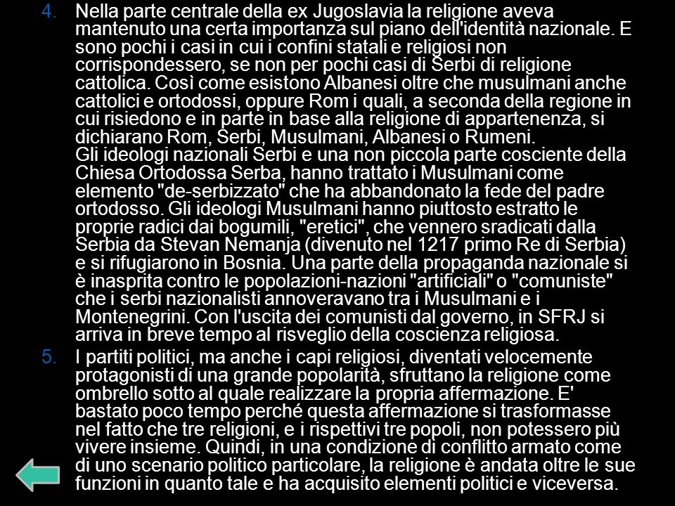 Nella parte centrale della ex Jugoslavia la religione aveva mantenuto una certa importanza sul piano dell identità nazionale. E sono pochi i casi in cui i confini statali e religiosi non corrispondessero, se non per pochi casi di Serbi di religione cattolica. Così come esistono Albanesi oltre che musulmani anche cattolici e ortodossi, oppure Rom i quali, a seconda della regione in cui risiedono e in parte in base alla religione di appartenenza, si dichiarano Rom, Serbi, Musulmani, Albanesi o Rumeni. Gli ideologi nazionali Serbi e una non piccola parte cosciente della Chiesa Ortodossa Serba, hanno trattato i Musulmani come elemento de-serbizzato che ha abbandonato la fede del padre ortodosso. Gli ideologi Musulmani hanno piuttosto estratto le proprie radici dai bogumili, eretici , che vennero sradicati dalla Serbia da Stevan Nemanja (divenuto nel 1217 primo Re di Serbia) e si rifugiarono in Bosnia. Una parte della propaganda nazionale si è inasprita contro le popolazioni-nazioni artificiali o comuniste che i serbi nazionalisti annoveravano tra i Musulmani e i Montenegrini. Con l uscita dei comunisti dal governo, in SFRJ si arriva in breve tempo al risveglio della coscienza religiosa.