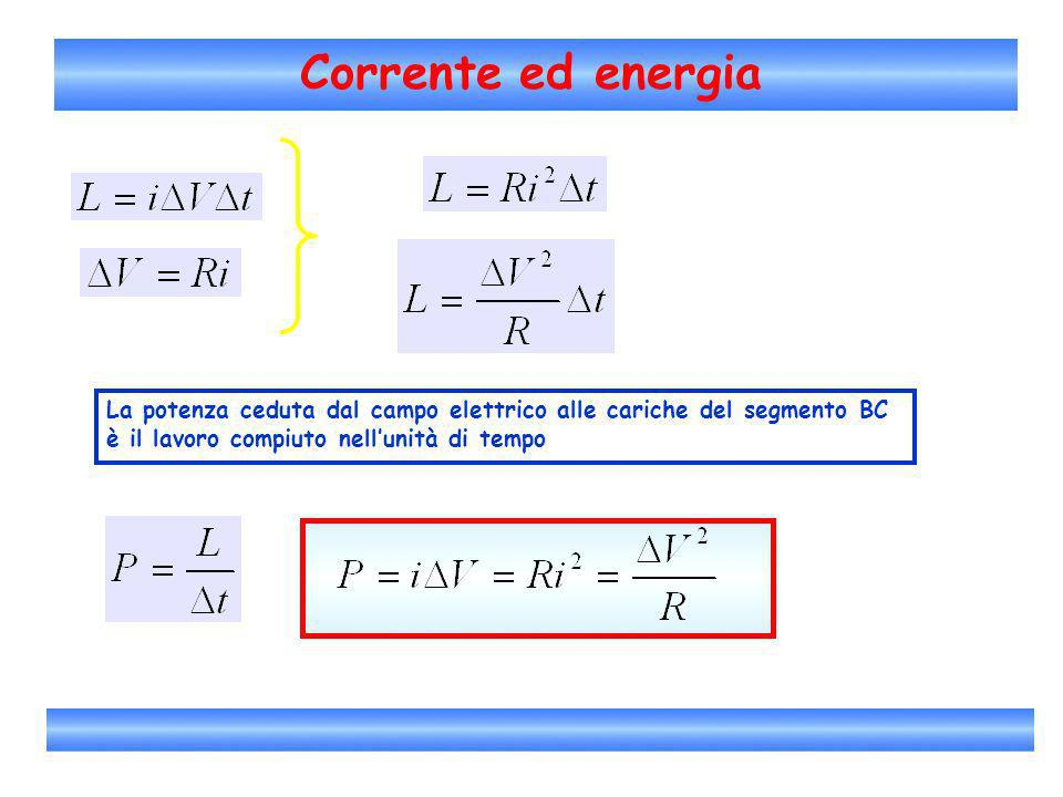 Corrente ed energia La potenza ceduta dal campo elettrico alle cariche del segmento BC.