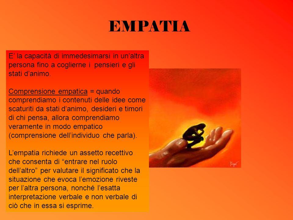 EMPATIA E' la capacità di immedesimarsi in un'altra persona fino a coglierne i pensieri e gli stati d'animo.