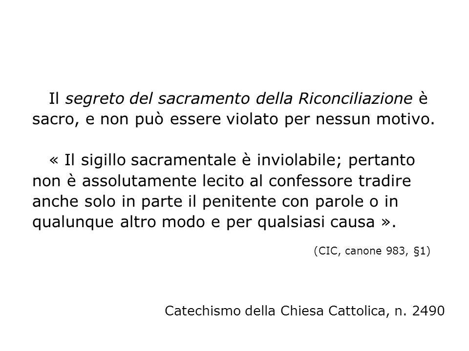 Il segreto del sacramento della Riconciliazione è sacro, e non può essere violato per nessun motivo. « Il sigillo sacramentale è inviolabile; pertanto non è assolutamente lecito al confessore tradire anche solo in parte il penitente con parole o in qualunque altro modo e per qualsiasi causa ». (CIC, canone 983, §1)