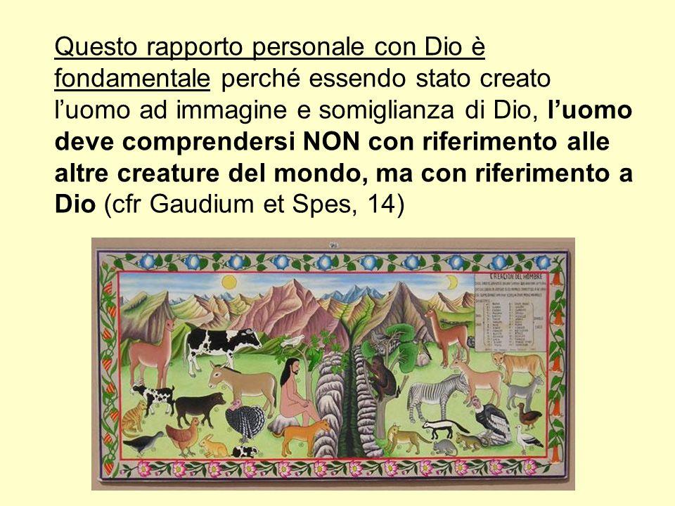 Questo rapporto personale con Dio è fondamentale perché essendo stato creato l'uomo ad immagine e somiglianza di Dio, l'uomo deve comprendersi NON con riferimento alle altre creature del mondo, ma con riferimento a Dio (cfr Gaudium et Spes, 14)
