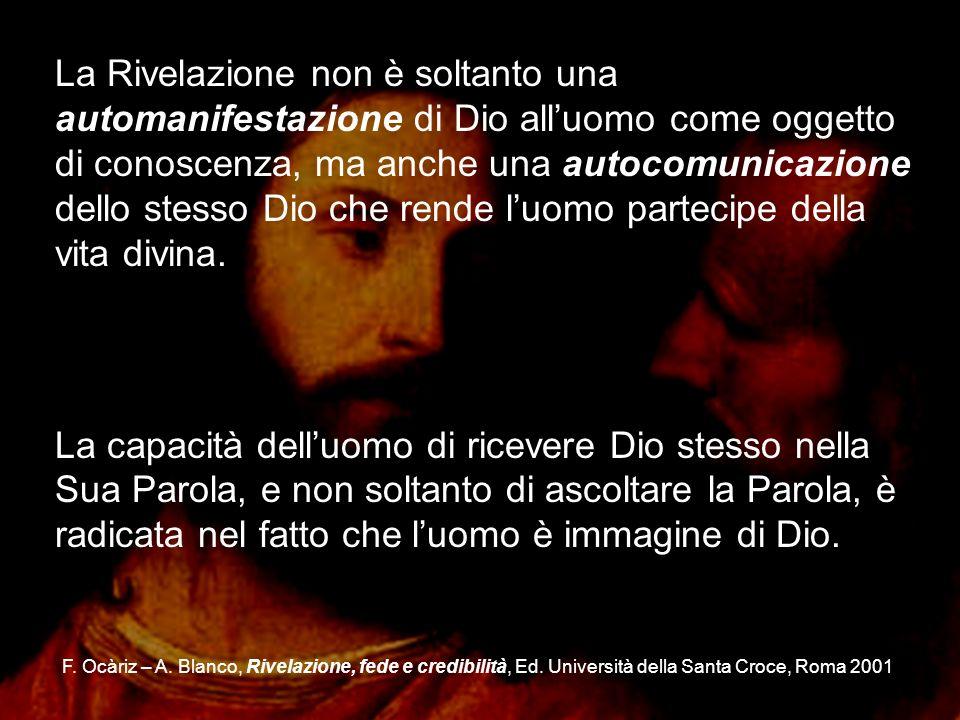 La Rivelazione non è soltanto una automanifestazione di Dio all'uomo come oggetto di conoscenza, ma anche una autocomunicazione dello stesso Dio che rende l'uomo partecipe della vita divina.