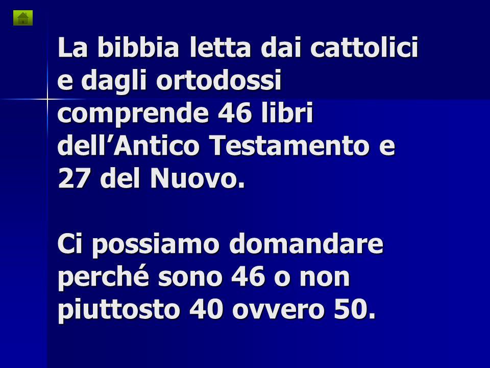 La bibbia letta dai cattolici e dagli ortodossi comprende 46 libri dell'Antico Testamento e 27 del Nuovo.