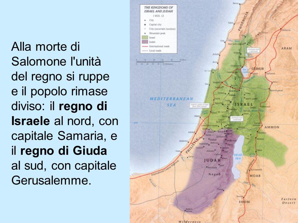 Alla morte di Salomone l unità del regno si ruppe e il popolo rimase diviso: il regno di Israele al nord, con capitale Samaria, e il regno di Giuda al sud, con capitale Gerusalemme.