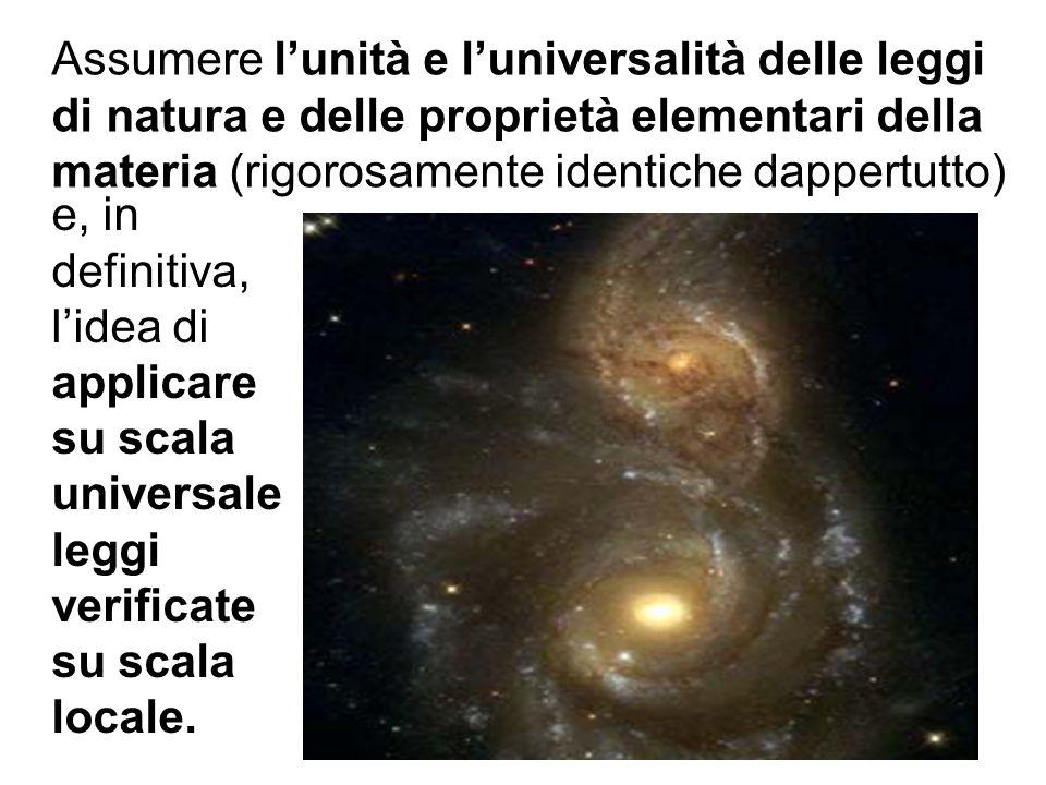Assumere l'unità e l'universalità delle leggi di natura e delle proprietà elementari della materia (rigorosamente identiche dappertutto)