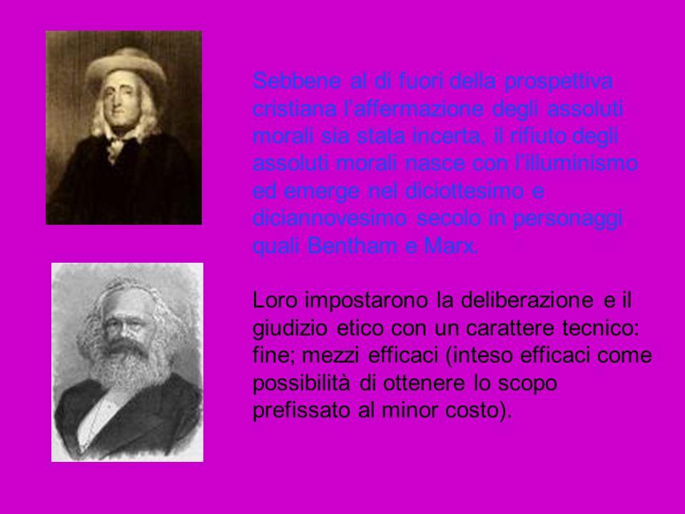 Sebbene al di fuori della prospettiva cristiana l'affermazione degli assoluti morali sia stata incerta, il rifiuto degli assoluti morali nasce con l'illuminismo ed emerge nel diciottesimo e diciannovesimo secolo in personaggi quali Bentham e Marx.