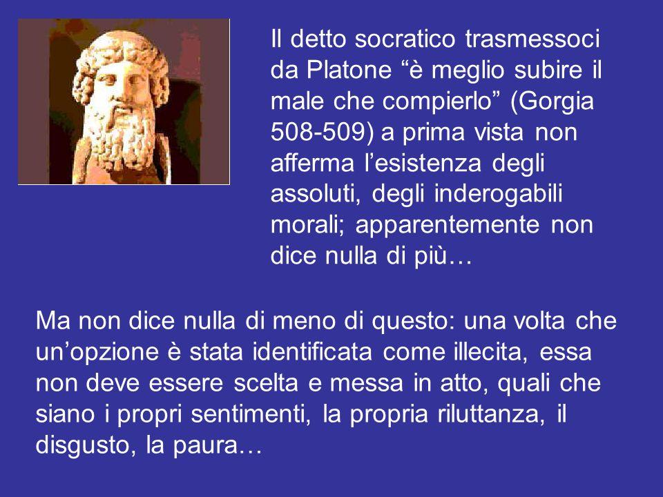 Il detto socratico trasmessoci da Platone è meglio subire il male che compierlo (Gorgia 508-509) a prima vista non afferma l'esistenza degli assoluti, degli inderogabili morali; apparentemente non dice nulla di più…