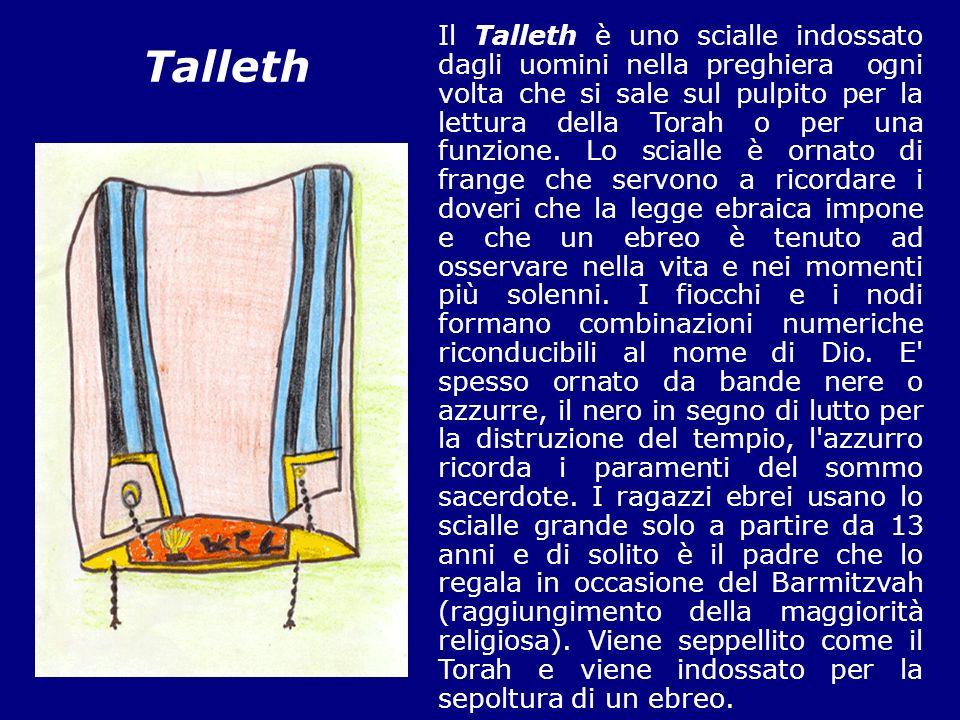 Il Talleth è uno scialle indossato dagli uomini nella preghiera ogni volta che si sale sul pulpito per la lettura della Torah o per una funzione. Lo scialle è ornato di frange che servono a ricordare i doveri che la legge ebraica impone e che un ebreo è tenuto ad osservare nella vita e nei momenti più solenni. I fiocchi e i nodi formano combinazioni numeriche riconducibili al nome di Dio. E spesso ornato da bande nere o azzurre, il nero in segno di lutto per la distruzione del tempio, l azzurro ricorda i paramenti del sommo sacerdote. I ragazzi ebrei usano lo scialle grande solo a partire da 13 anni e di solito è il padre che lo regala in occasione del Barmitzvah (raggiungimento della maggiorità religiosa). Viene seppellito come il Torah e viene indossato per la sepoltura di un ebreo.